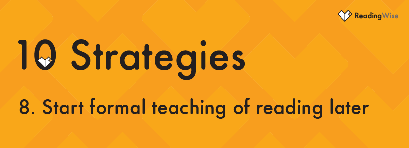 Strategy No 8: Start formal teaching of reading later